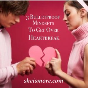 3 Bulletproof Mindsets to Get Over Heartbreak. sheismore.com