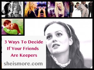 3 Ways To Decide If Your Friends Are Keepers sheismore.com