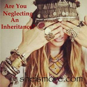 Are You Neglecting Your Inheritance? sheismore.com