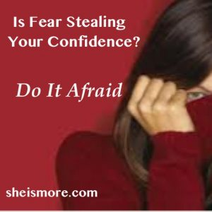 Is Fear Stealing Your Confidence? Do It Afraid! sheismore.com